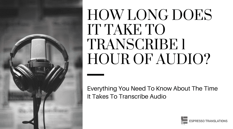 How Long Does It Take to Transcribe 1 hour of Audio?